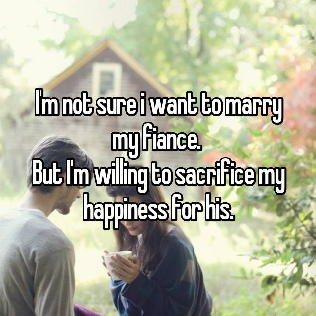 I'm not sure i want to marry my fiance.  But I'm willing to sacrifice my happiness for his.