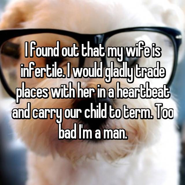 I found out that my wife is infertile. I would gladly trade places with her in a heartbeat and carry our child to term. Too bad I'm a man.