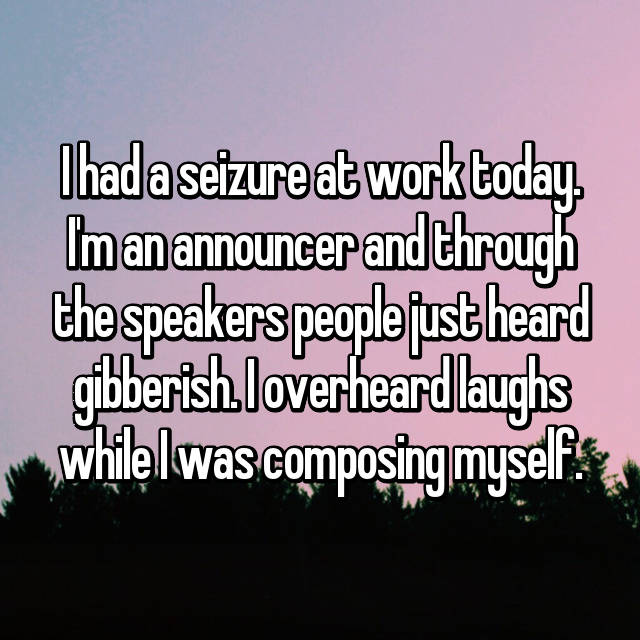 I had a seizure at work today. I'm an announcer and through the speakers people just heard gibberish. I overheard laughs while I was composing myself.