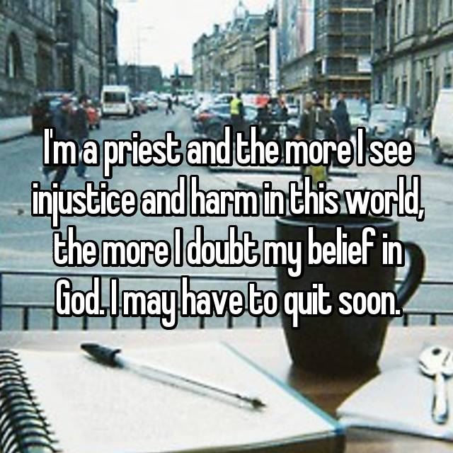 I'm a priest and the more I see injustice and harm in this world, the more I doubt my belief in God. I may have to quit soon.