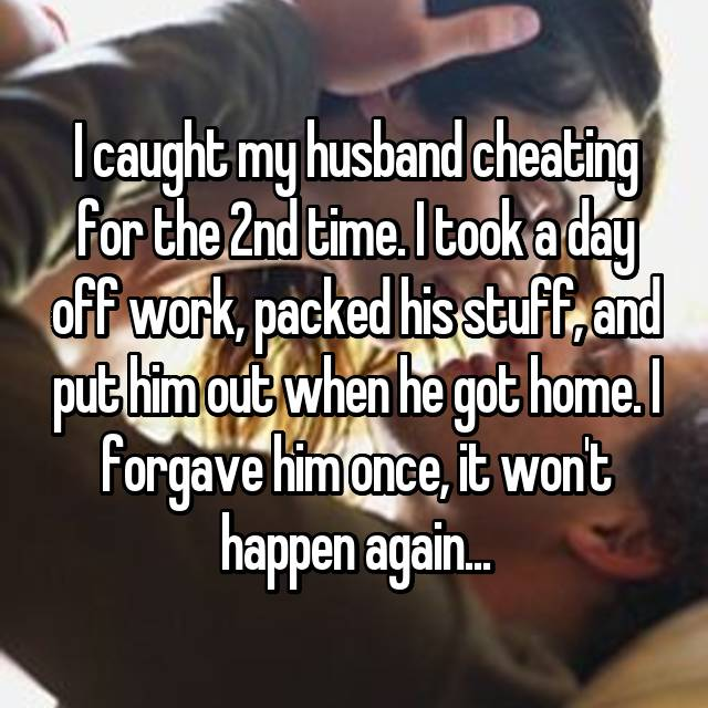 I caught my husband cheating for the 2nd time. I took a day off work, packed his stuff, and put him out when he got home. I forgave him once, it won't happen again...