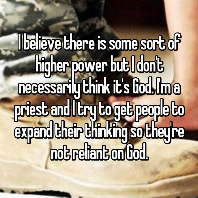 I believe there is some sort of higher power but I don't necessarily think it's God. I'm a priest and I try to get people to expand their thinking so they're not reliant on God.