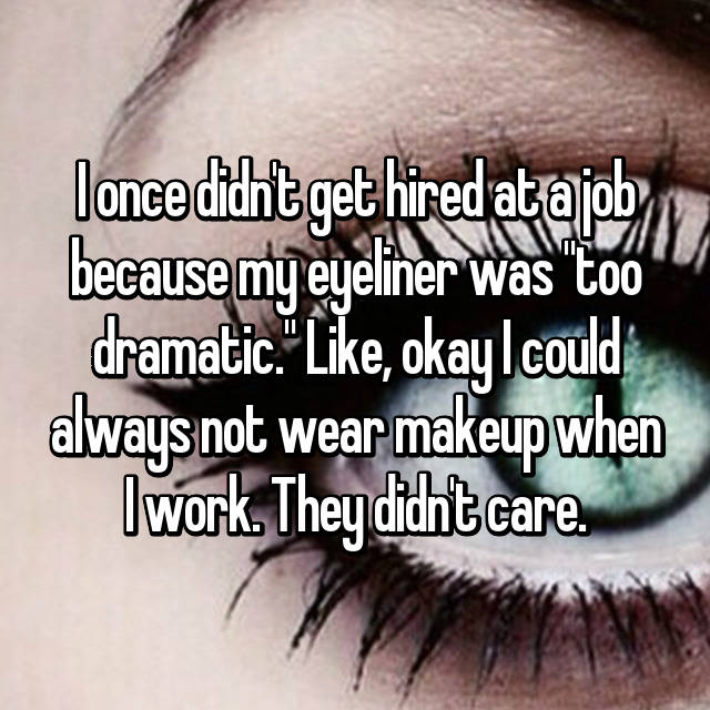 "I once didn't get hired at a job because my eyeliner was ""too dramatic."" Like, okay I could always not wear makeup when I work. They didn't care."