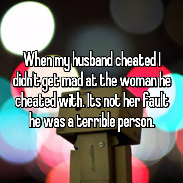 When my husband cheated I didn't get mad at the woman he cheated with. Its not her fault he was a terrible person.