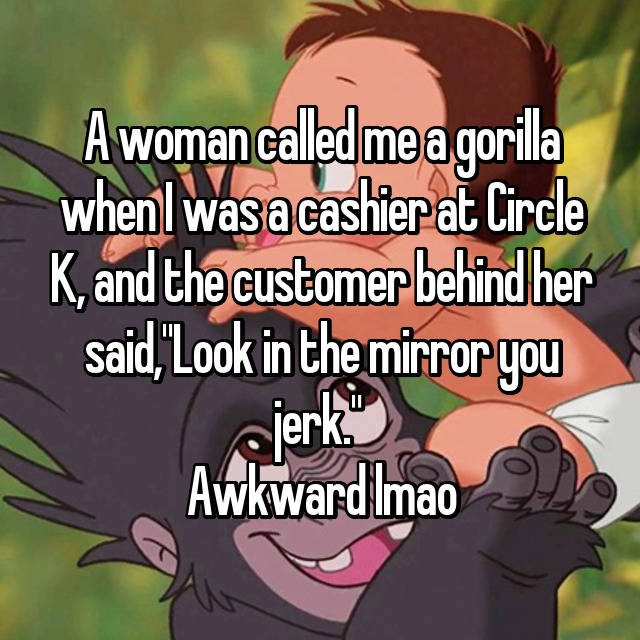 """A woman called me a gorilla when I was a cashier at Circle K, and the customer behind her said,""""Look in the mirror you jerk.""""  Awkward lmao"""