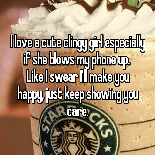 I love a cute clingy girl especially if she blows my phone up.  Like I swear I'll make you happy, just keep showing you care.