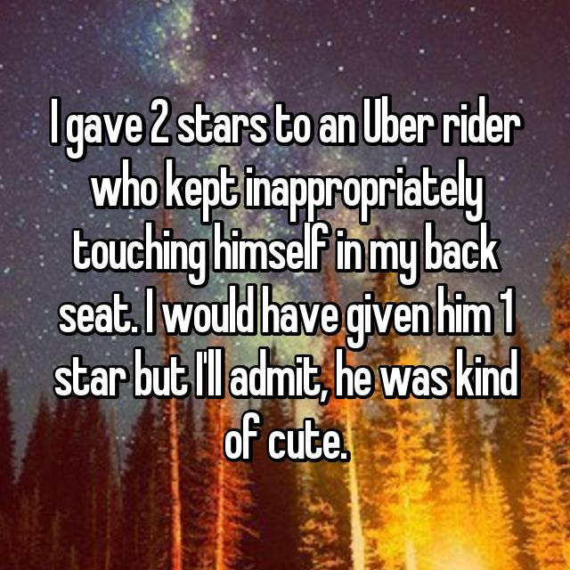 I gave 2 stars to an Uber rider who kept inappropriately touching himself in my back seat. I would have given him 1 star but I'll admit, he was kind of cute.
