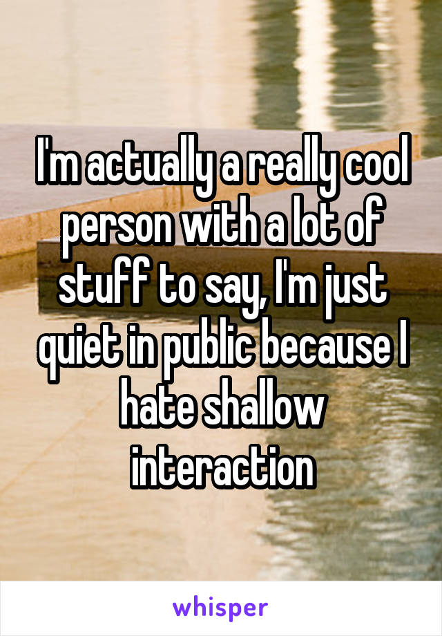 I'm actually a really cool person with a lot of stuff to say, I'm just quiet in public because I hate shallow interaction