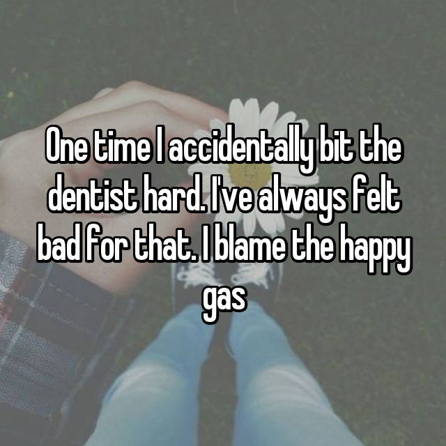 One time I accidentally bit the dentist hard. I've always felt bad for that. I blame the happy gas