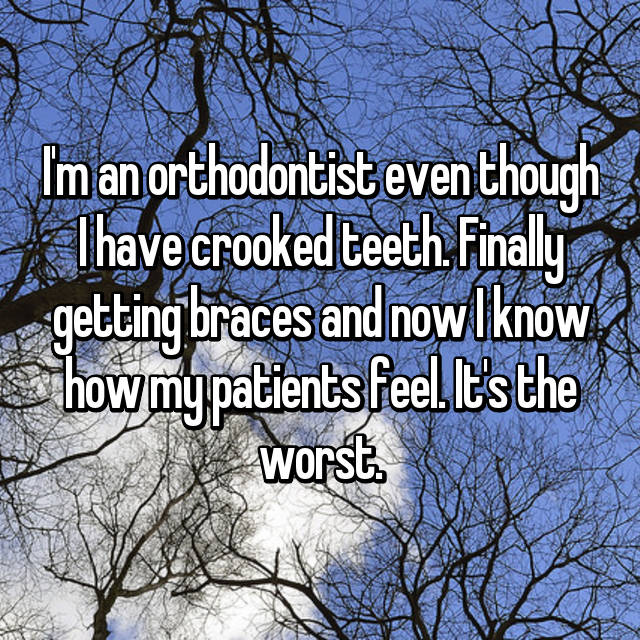 I'm an orthodontist even though I have crooked teeth. Finally getting braces and now I know how my patients feel. It's the worst.