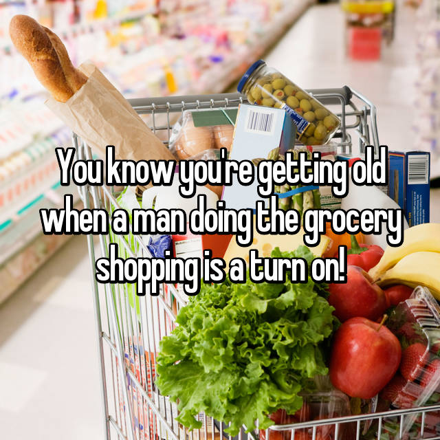 You know you're getting old when a man doing the grocery shopping is a turn on!