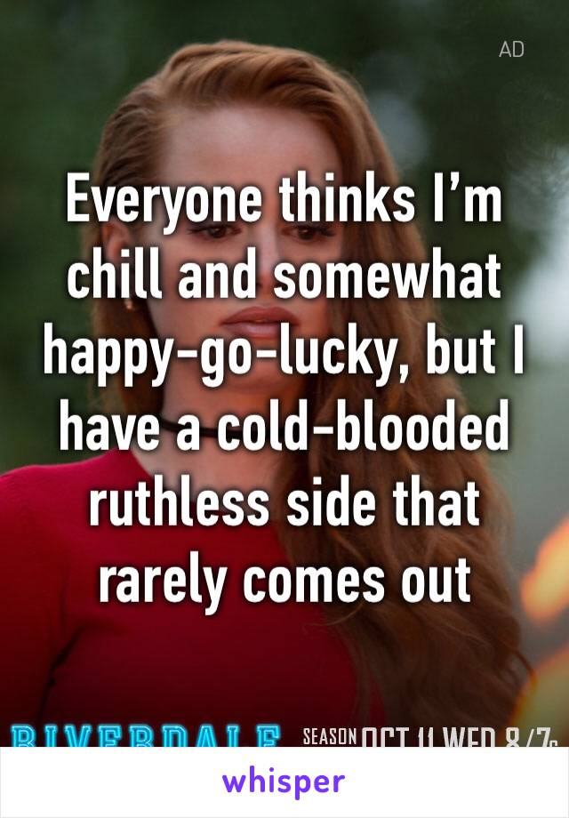 Everyone thinks I'm chill and somewhat happy-go-lucky, but I have a cold-blooded ruthless side that rarely comes out