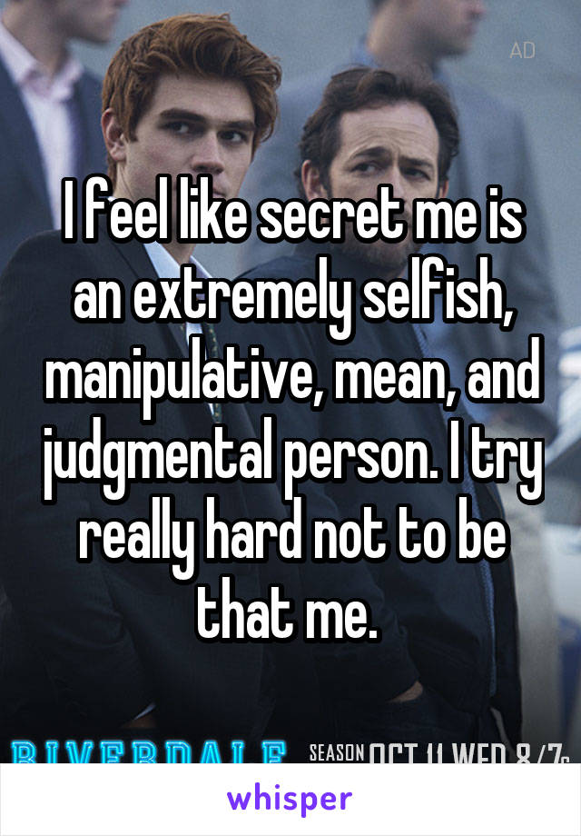I feel like secret me is an extremely selfish, manipulative, mean, and judgmental person. I try really hard not to be that me.