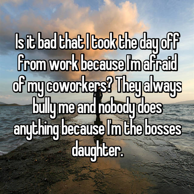 Is it bad that I took the day off from work because I'm afraid of my coworkers? They always bully me and nobody does anything because I'm the bosses daughter.