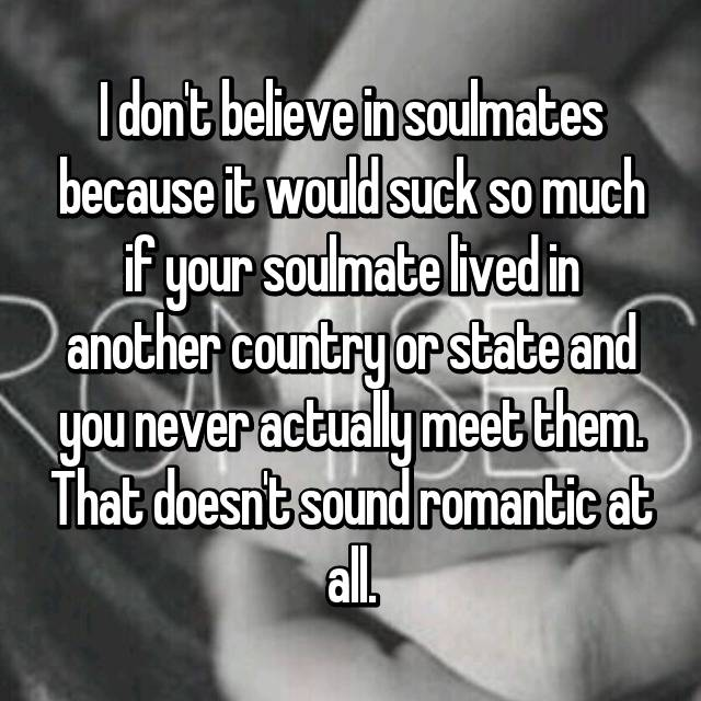 I don't believe in soulmates because it would suck so much if your soulmate lived in another country or state and you never actually meet them. That doesn't sound romantic at all.