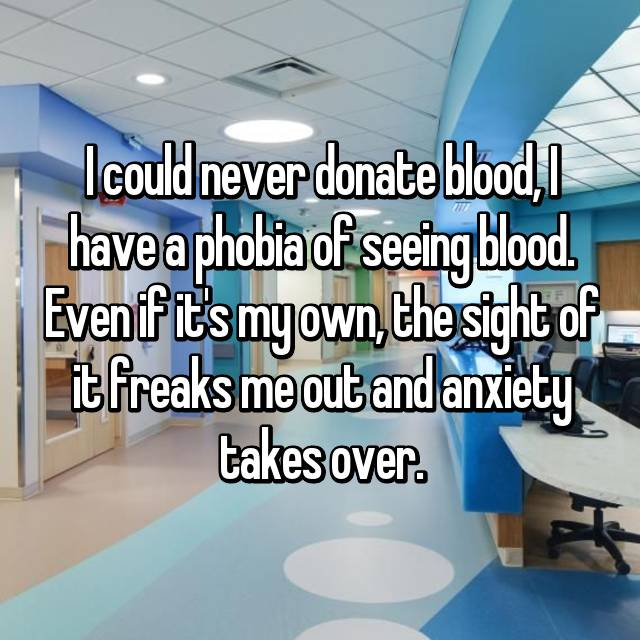 I could never donate blood, I have a phobia of seeing blood. Even if it's my own, the sight of it freaks me out and anxiety takes over.