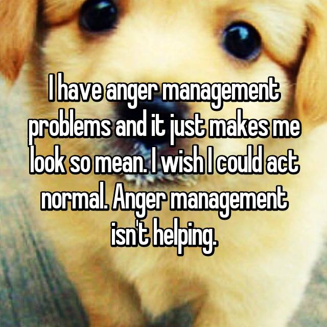 I have anger management problems and it just makes me look so mean. I wish I could act normal. Anger management isn't helping.
