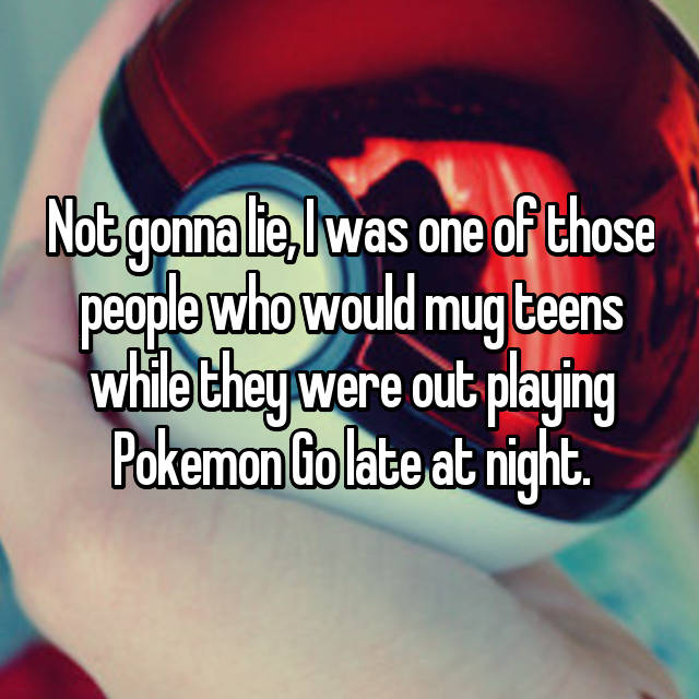 Not gonna lie, I was one of those people who would mug teens while they were out playing Pokemon Go late at night.