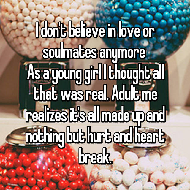I don't believe in love or soulmates anymore  As a young girl I thought all that was real. Adult me realizes it's all made up and nothing but hurt and heart break.