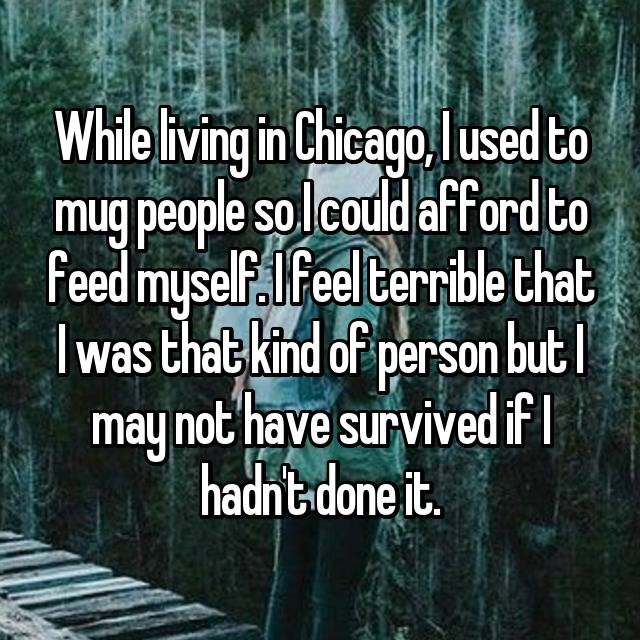 While living in Chicago, I used to mug people so I could afford to feed myself. I feel terrible that I was that kind of person but I may not have survived if I hadn't done it.