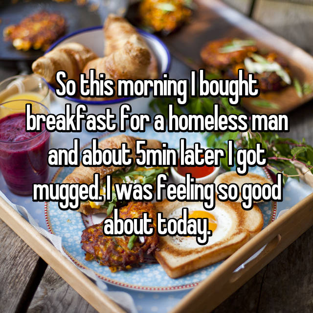 So this morning I bought breakfast for a homeless man and about 5min later I got mugged. I was feeling so good about today.