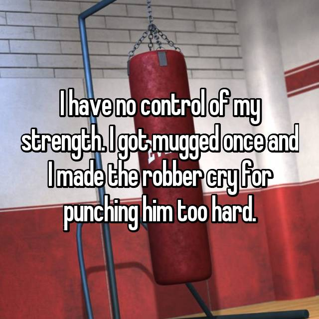 I have no control of my strength. I got mugged once and I made the robber cry for punching him too hard.