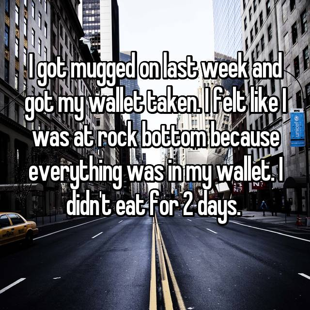 I got mugged on last week and got my wallet taken. I felt like I was at rock bottom because everything was in my wallet. I didn't eat for 2 days.