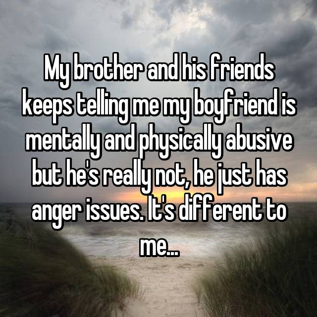My brother and his friends keeps telling me my boyfriend is mentally and physically abusive but he's really not, he just has anger issues. It's different to me...