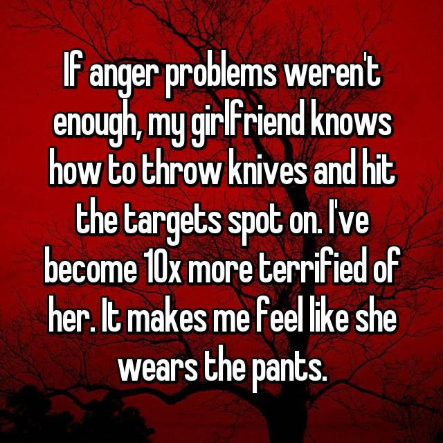 If anger problems weren't enough, my girlfriend knows how to throw knives and hit the targets spot on. I've become 10x more terrified of her. It makes me feel like she wears the pants.
