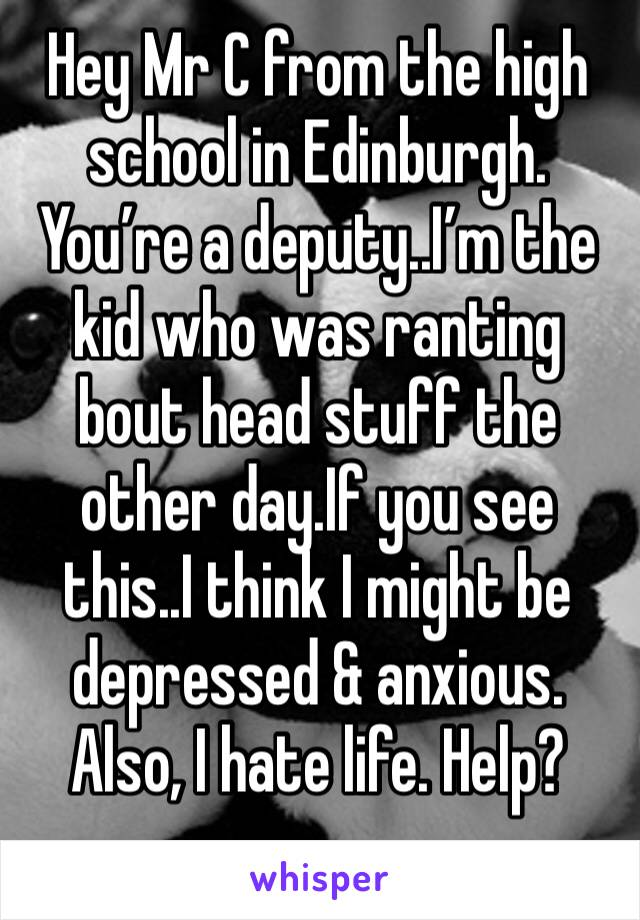 Hey Mr C from the high school in Edinburgh. You're a deputy..I'm the kid who was ranting bout head stuff the other day.If you see this..I think I might be depressed & anxious. Also, I hate life. Help?