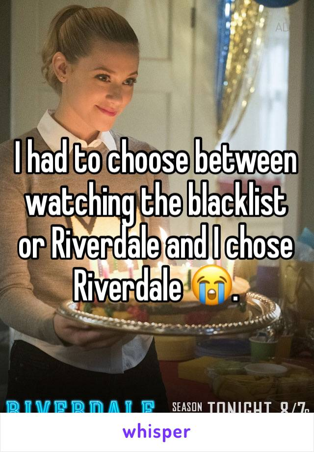 I had to choose between watching the blacklist or Riverdale and I chose Riverdale 😭.