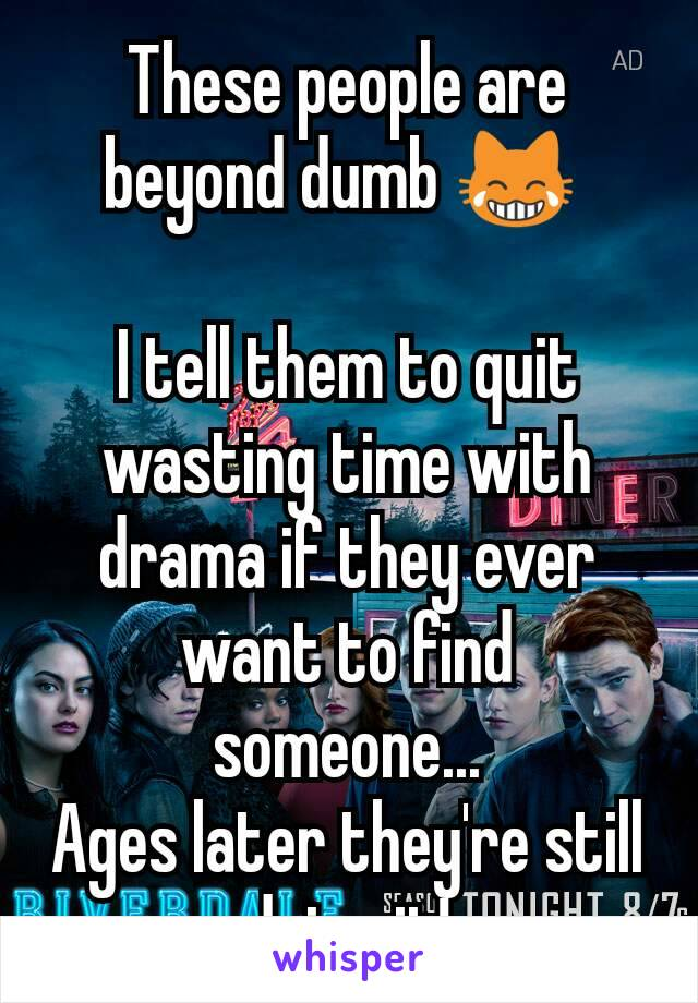 These people are beyond dumb 😹   I tell them to quit wasting time with drama if they ever want to find someone... Ages later they're still doing it!