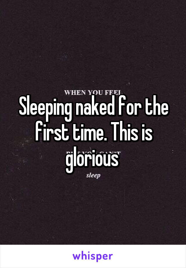 Sleeping naked for the first time. This is glorious