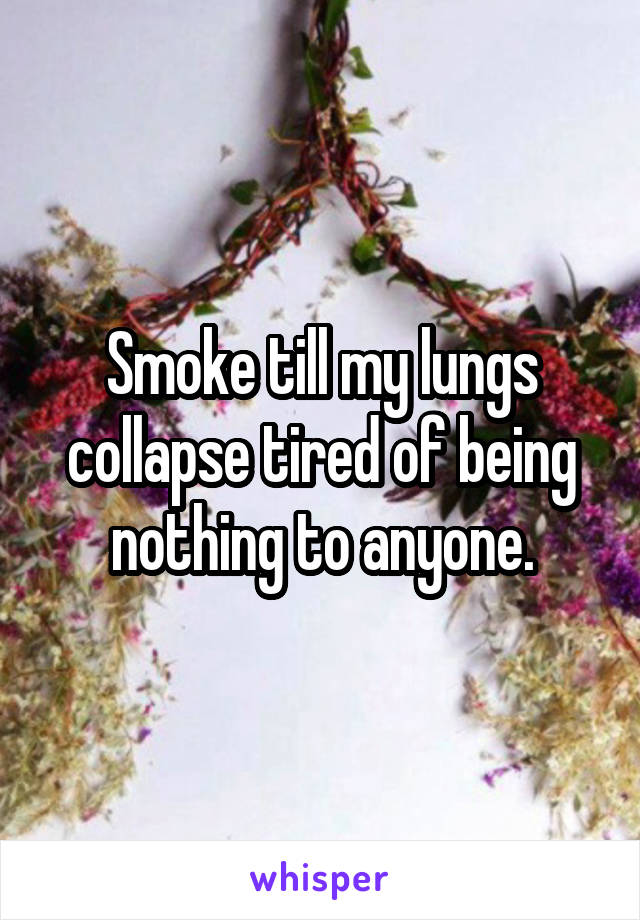 Smoke till my lungs collapse tired of being nothing to anyone.