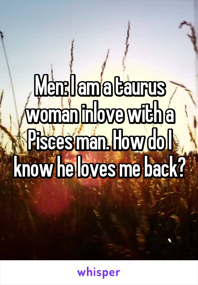 Men: I am a taurus woman inlove with a Pisces man. How do I know he loves me back?