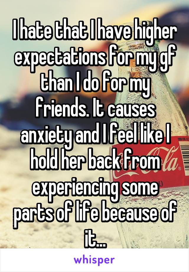 I hate that I have higher expectations for my gf than I do for my friends. It causes anxiety and I feel like I hold her back from experiencing some parts of life because of it...