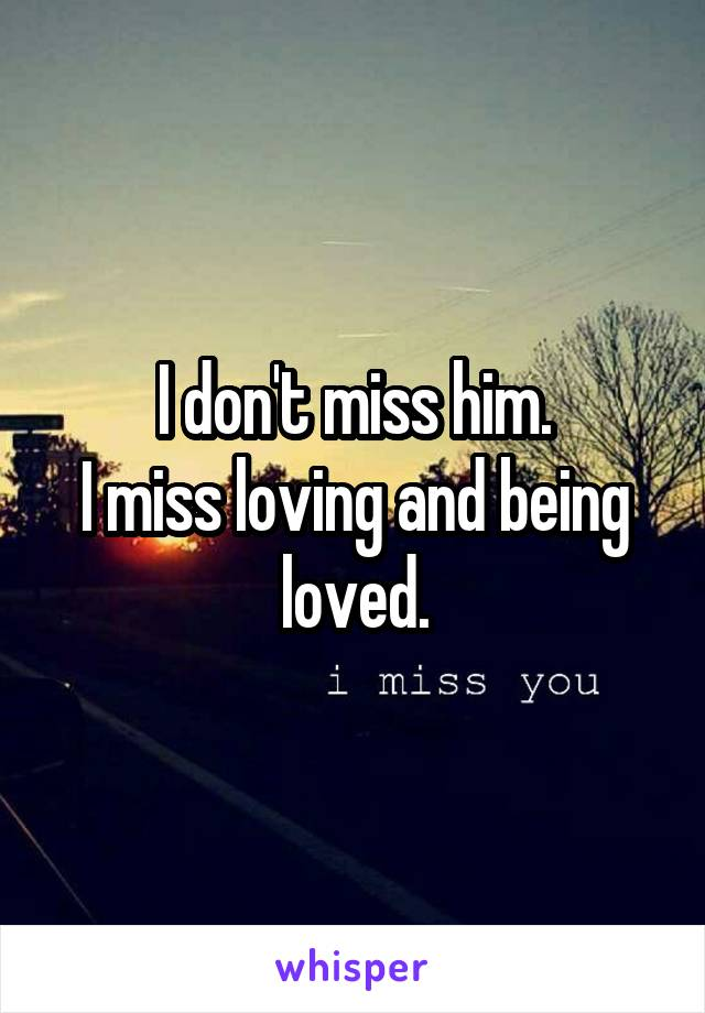 I don't miss him. I miss loving and being loved.
