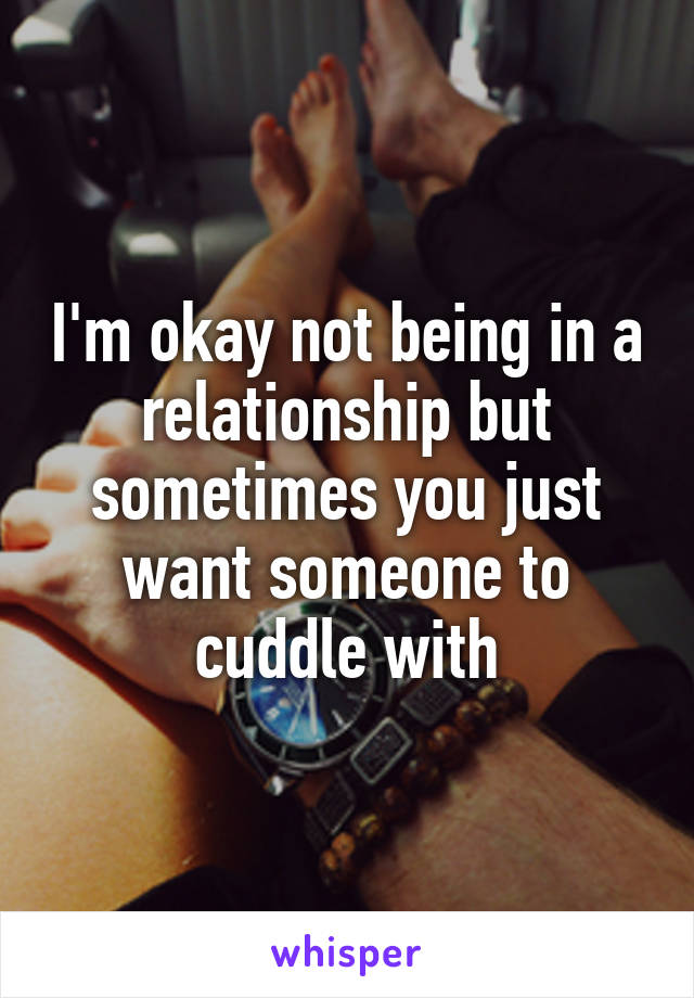 I'm okay not being in a relationship but sometimes you just want someone to cuddle with