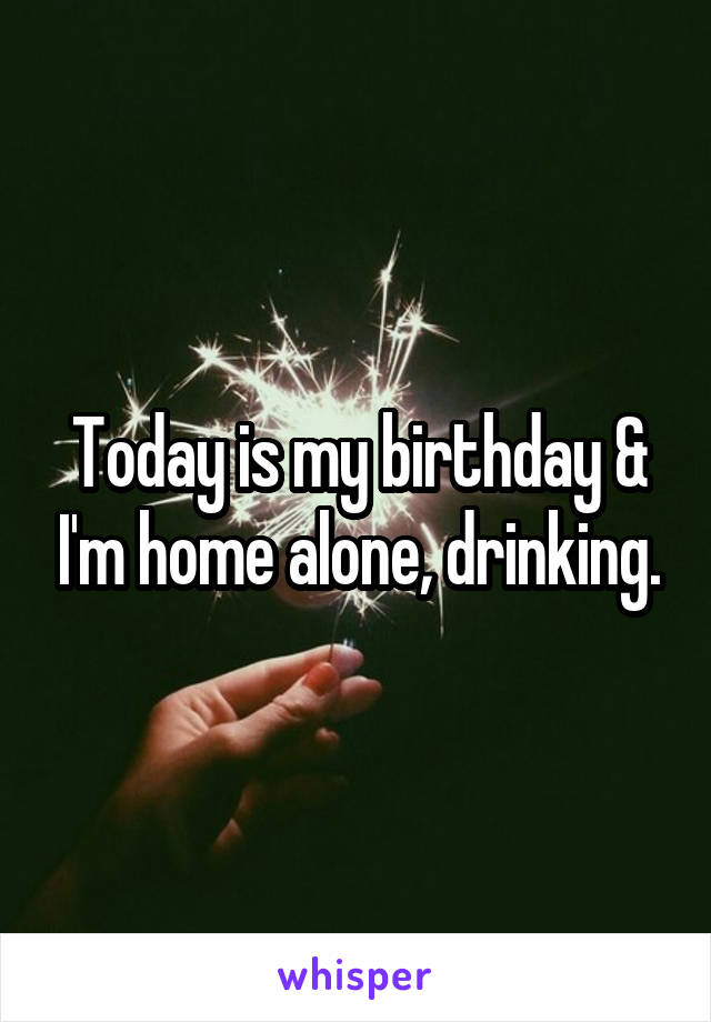 Today is my birthday & I'm home alone, drinking.