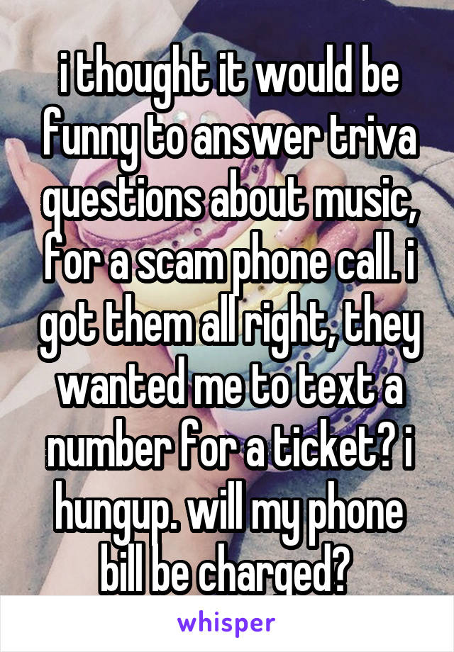 i thought it would be funny to answer triva questions about music, for a scam phone call. i got them all right, they wanted me to text a number for a ticket? i hungup. will my phone bill be charged?