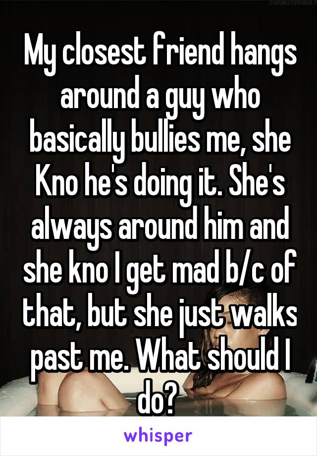 My closest friend hangs around a guy who basically bullies me, she Kno he's doing it. She's always around him and she kno I get mad b/c of that, but she just walks past me. What should I do?