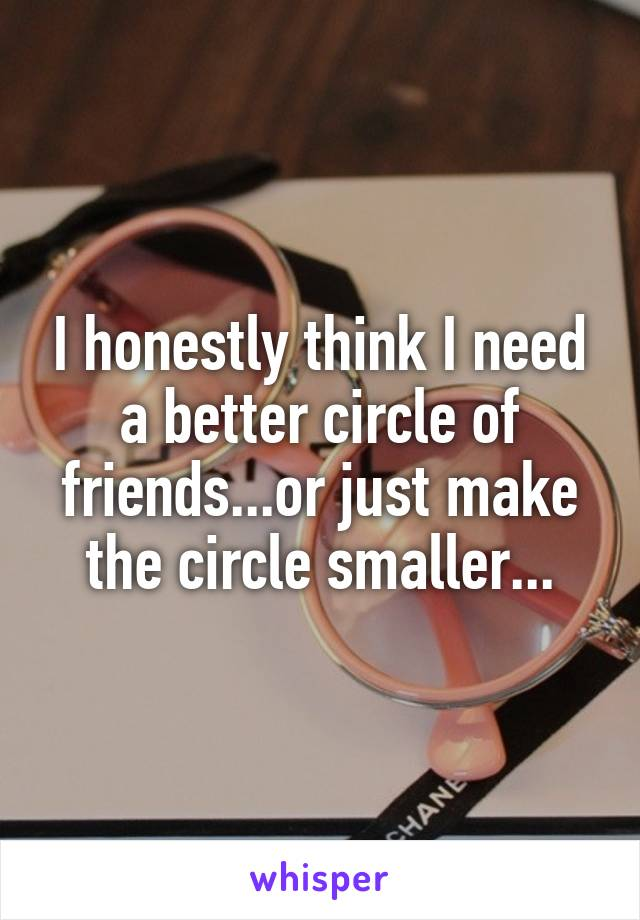 I honestly think I need a better circle of friends...or just make the circle smaller...