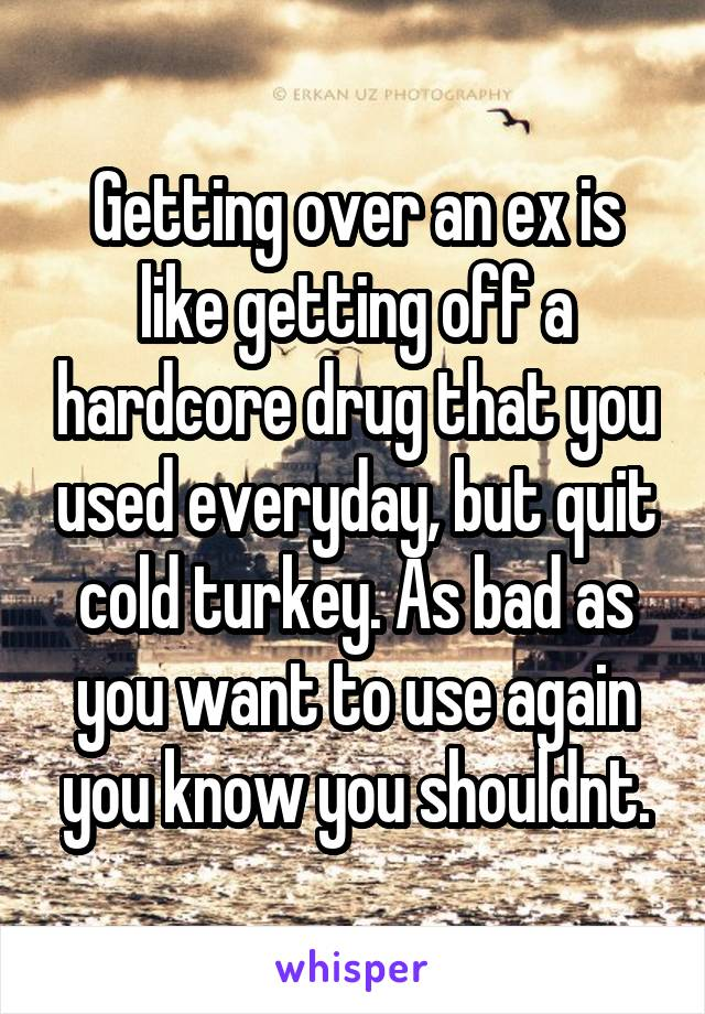 Getting over an ex is like getting off a hardcore drug that you used everyday, but quit cold turkey. As bad as you want to use again you know you shouldnt.