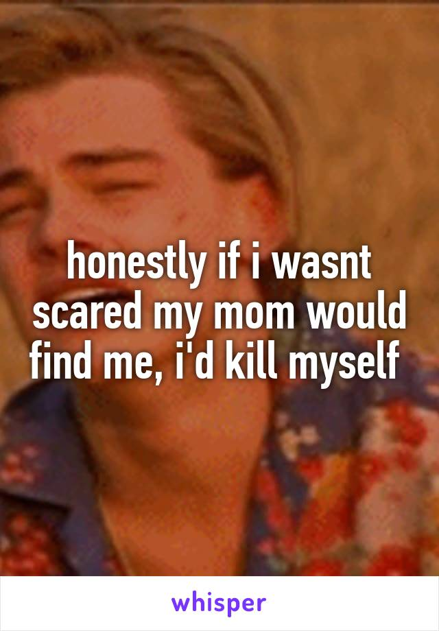 honestly if i wasnt scared my mom would find me, i'd kill myself