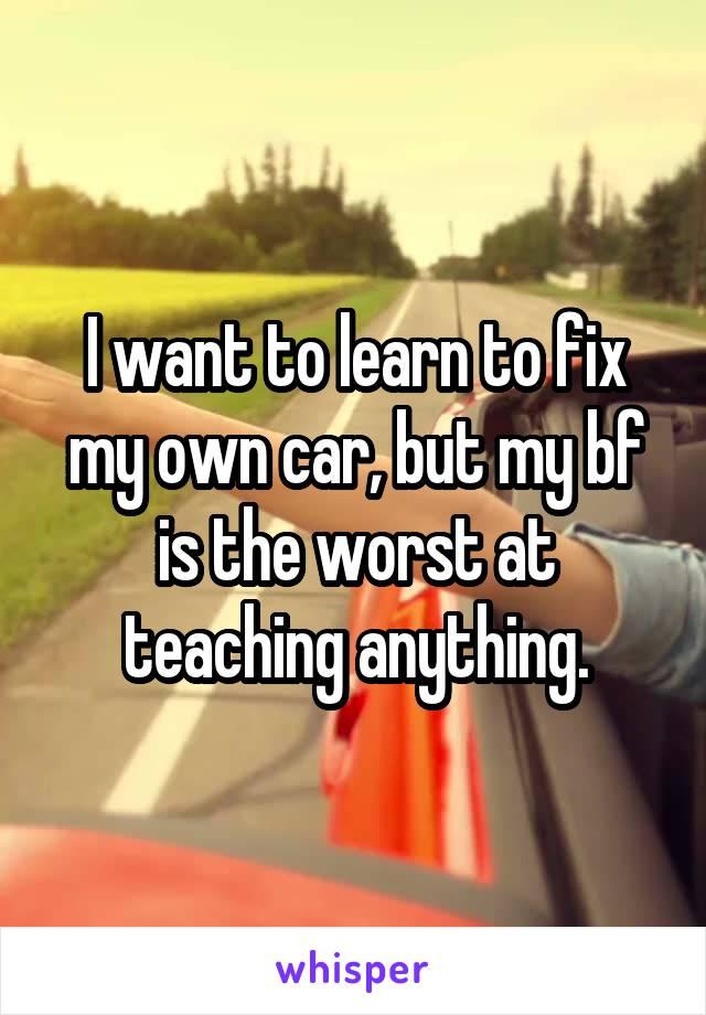 I want to learn to fix my own car, but my bf is the worst at teaching anything.