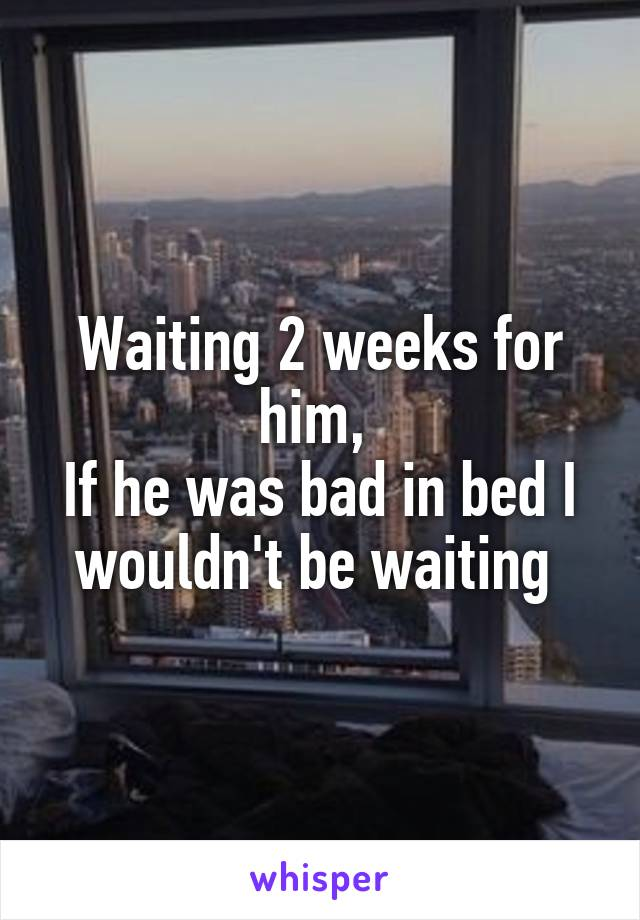 Waiting 2 weeks for him,  If he was bad in bed I wouldn't be waiting