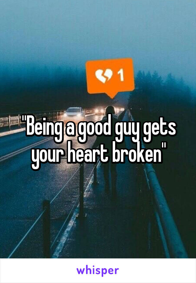 """""""Being a good guy gets your heart broken"""""""