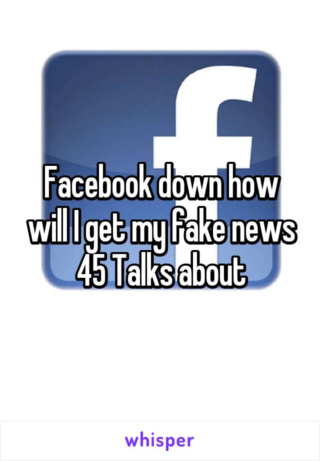 Facebook down how will I get my fake news 45 Talks about