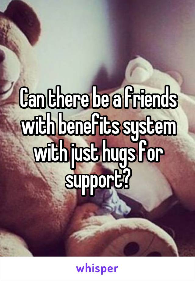 Can there be a friends with benefits system with just hugs for support?