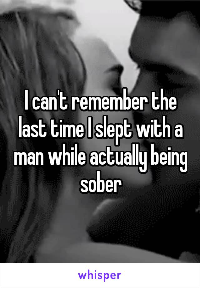 I can't remember the last time I slept with a man while actually being sober